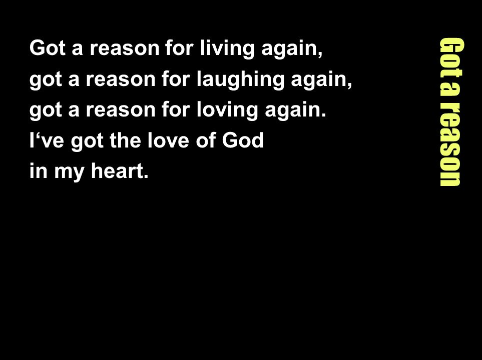 Got a reason Got a reason for living again,