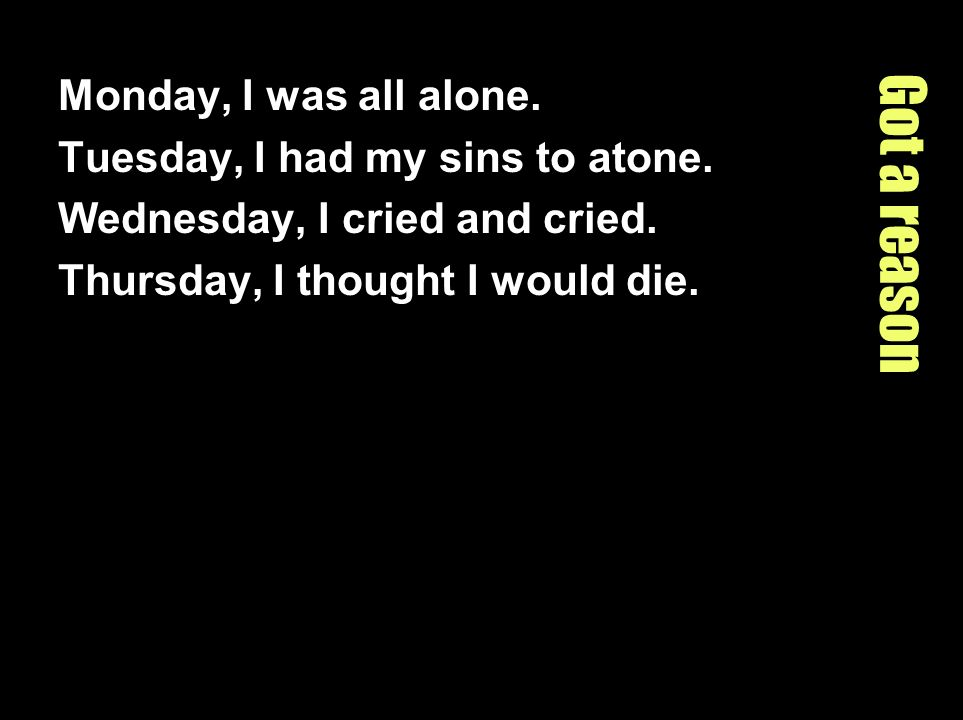 Got a reason Monday, I was all alone. Tuesday, I had my sins to atone.