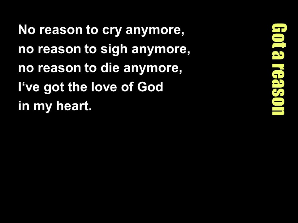 Got a reason No reason to cry anymore, no reason to sigh anymore,