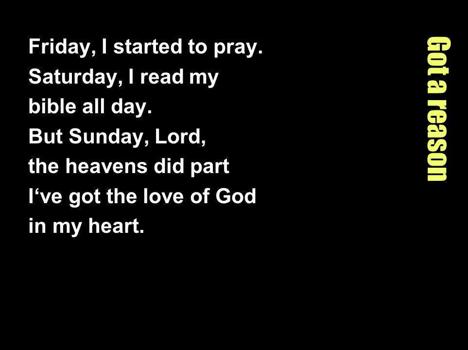 Got a reason Friday, I started to pray. Saturday, I read my