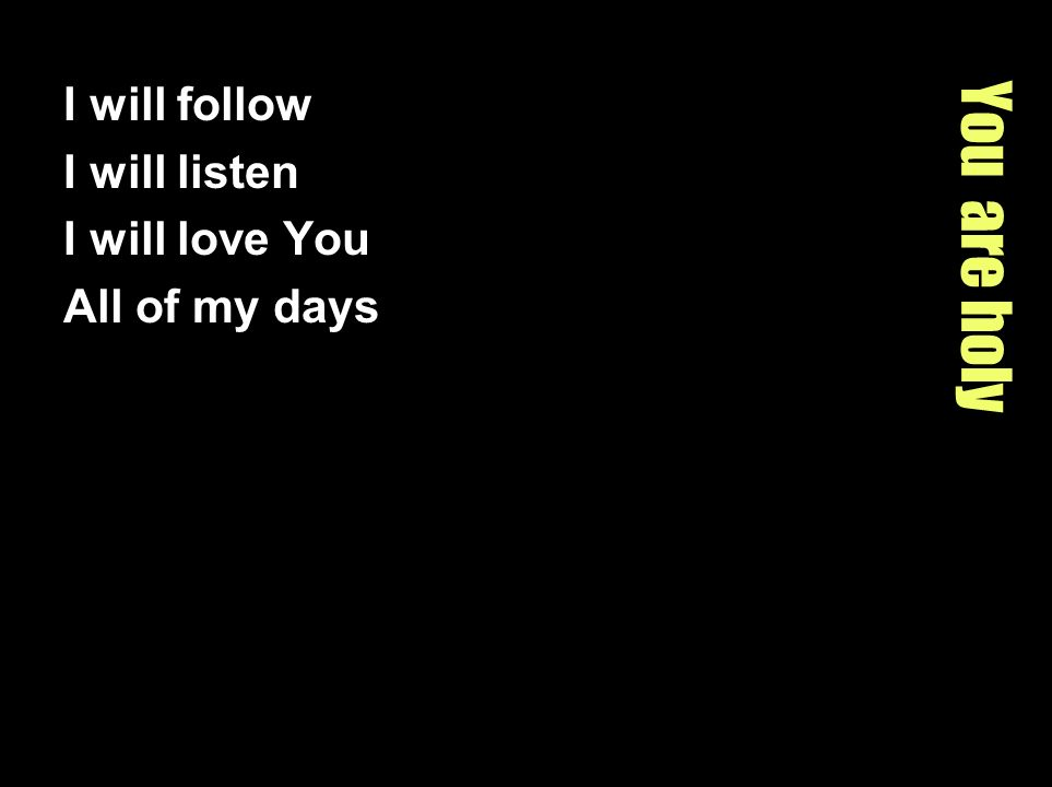 You are holy I will follow I will listen I will love You