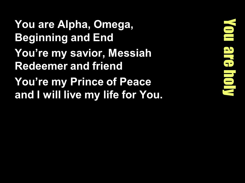 You are holy You are Alpha, Omega, Beginning and End