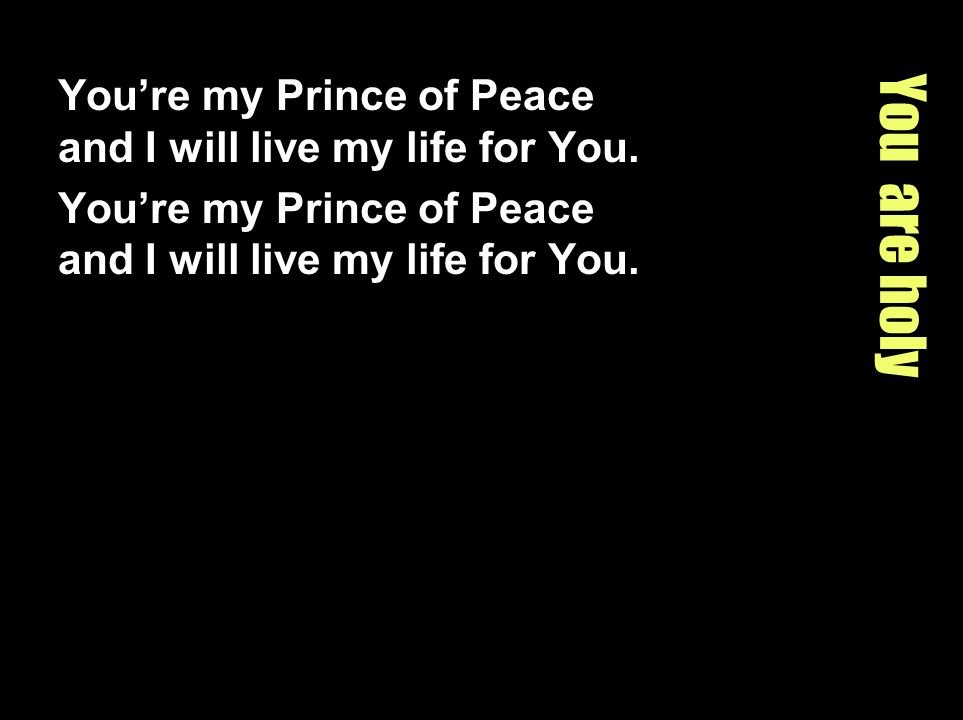 You're my Prince of Peace and I will live my life for You.