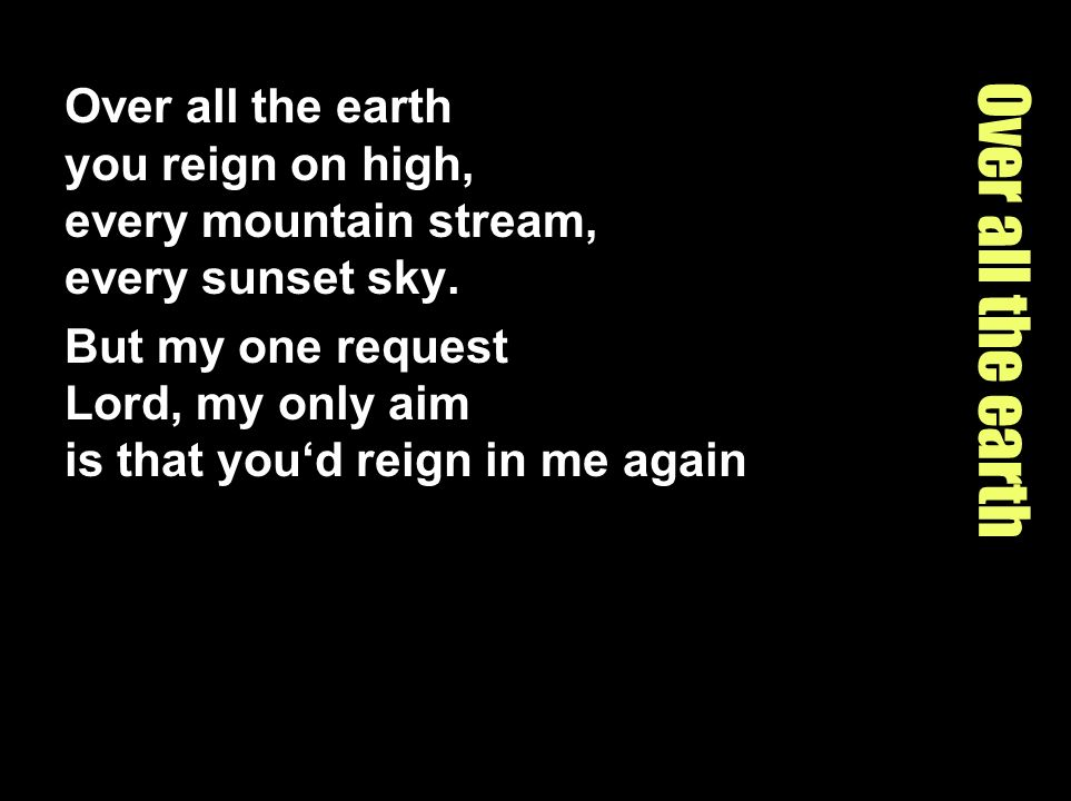 Over all the earth you reign on high, every mountain stream, every sunset sky.