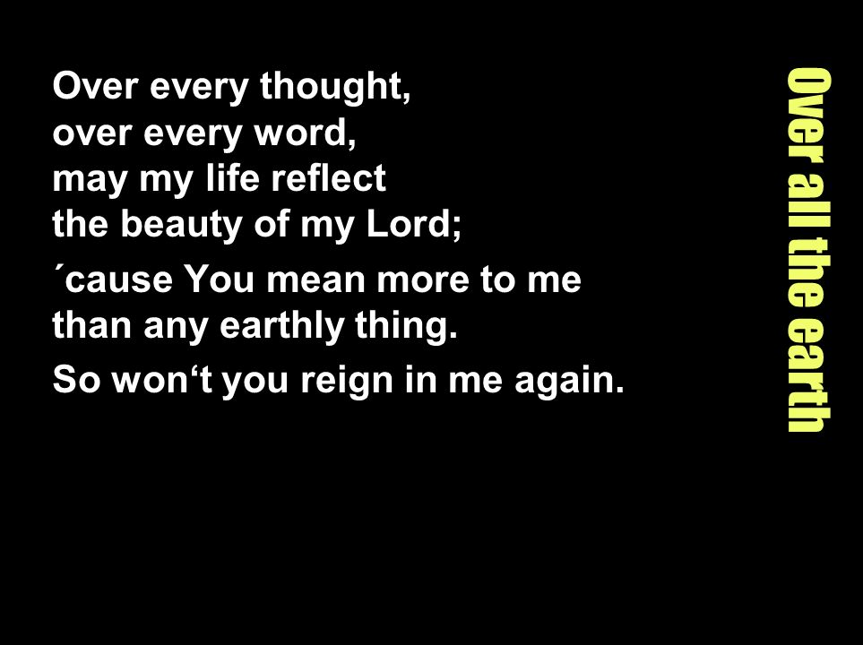 Over every thought, over every word, may my life reflect the beauty of my Lord;