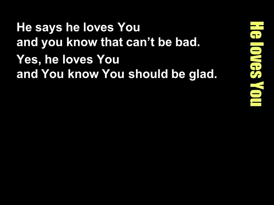 He loves You He says he loves You and you know that can't be bad.