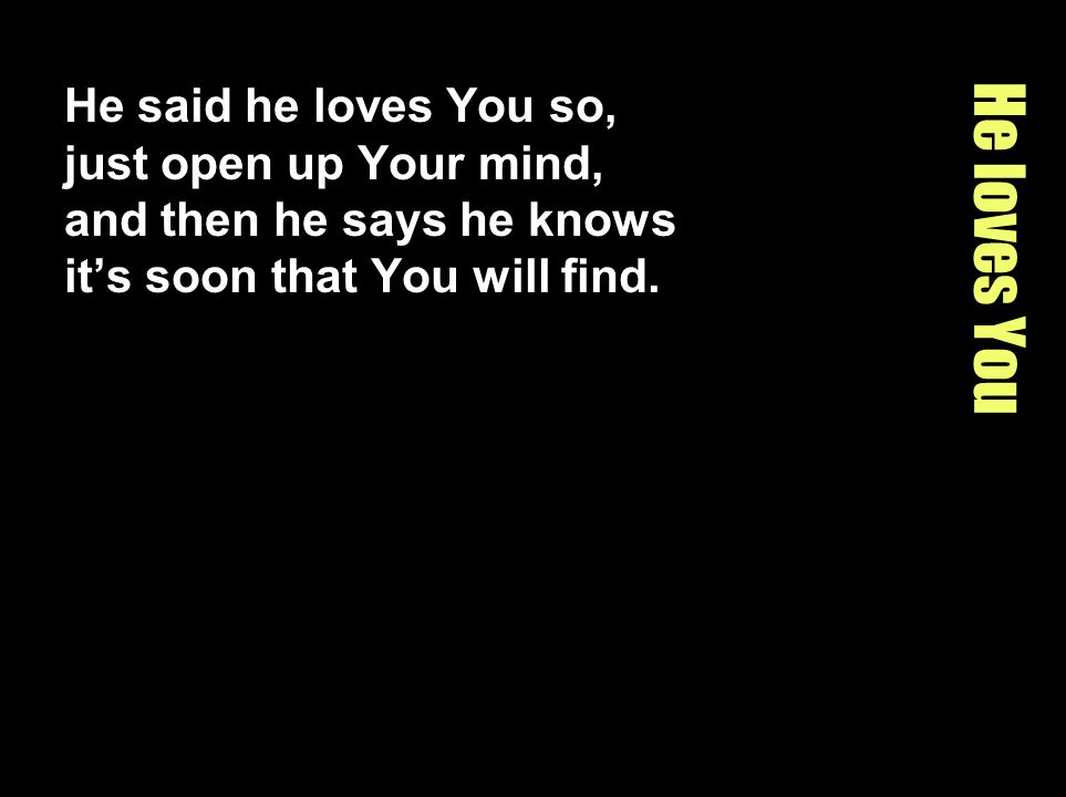 He said he loves You so, just open up Your mind, and then he says he knows it's soon that You will find.