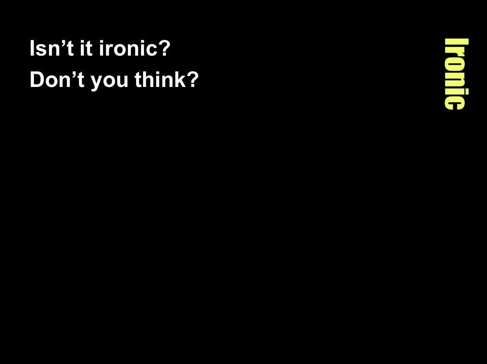 Isn't it ironic Don't you think Ironic