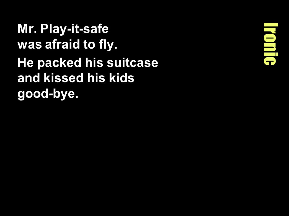 Ironic Mr. Play-it-safe was afraid to fly.