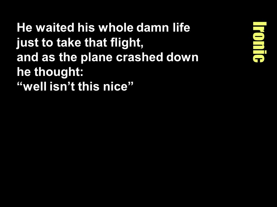 He waited his whole damn life just to take that flight, and as the plane crashed down he thought: well isn't this nice
