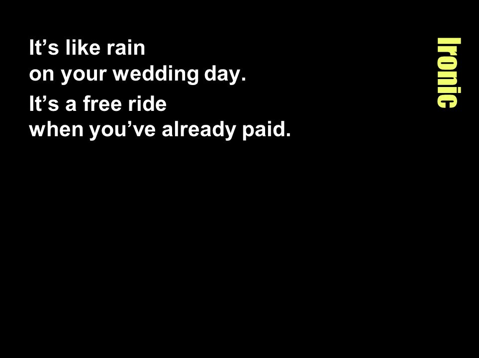 Ironic It's like rain on your wedding day.