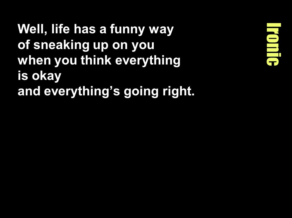 Well, life has a funny way of sneaking up on you when you think everything is okay and everything's going right.