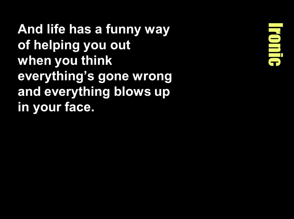 And life has a funny way of helping you out when you think everything's gone wrong and everything blows up in your face.