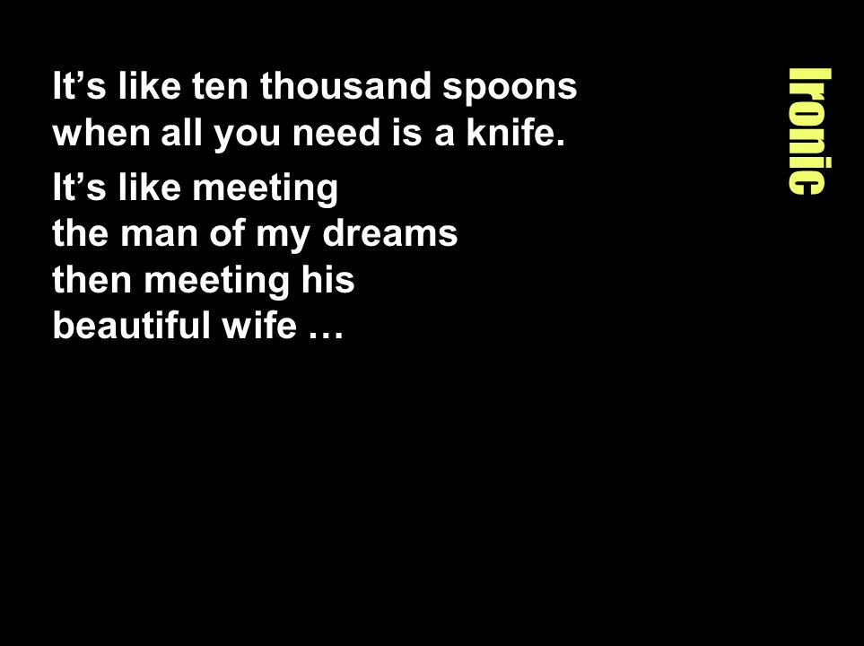 Ironic It's like ten thousand spoons when all you need is a knife.