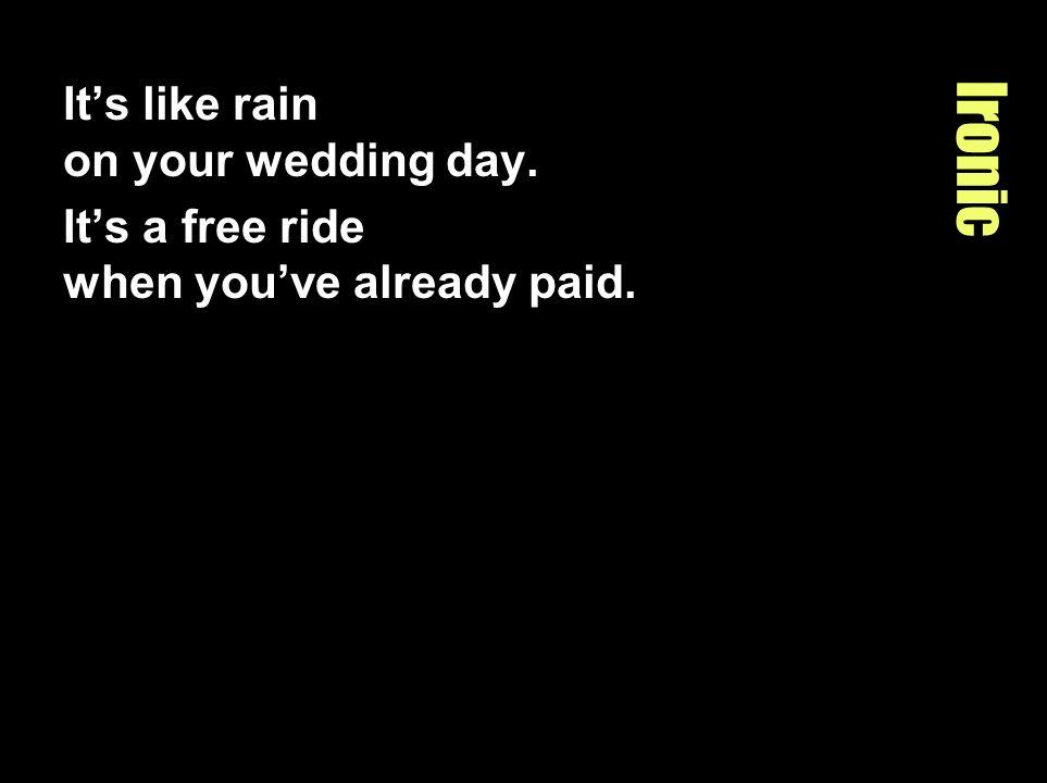 Ironic It's like rain on your wedding day.
