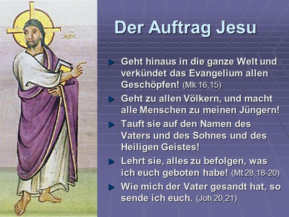 Der Auftrag Jesu Geht hinaus in die ganze Welt und verkündet das Evangelium allen Geschöpfen! (Mk 16,15)