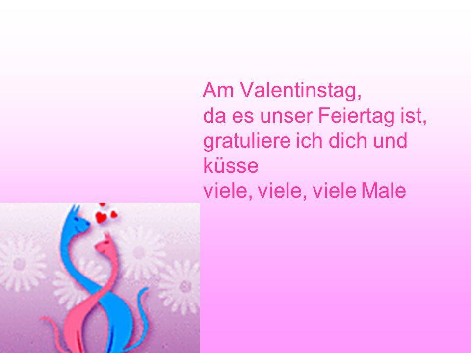 Am Valentinstag, da es unser Feiertag ist, gratuliere ich dich und küsse viele, viele, viele Male