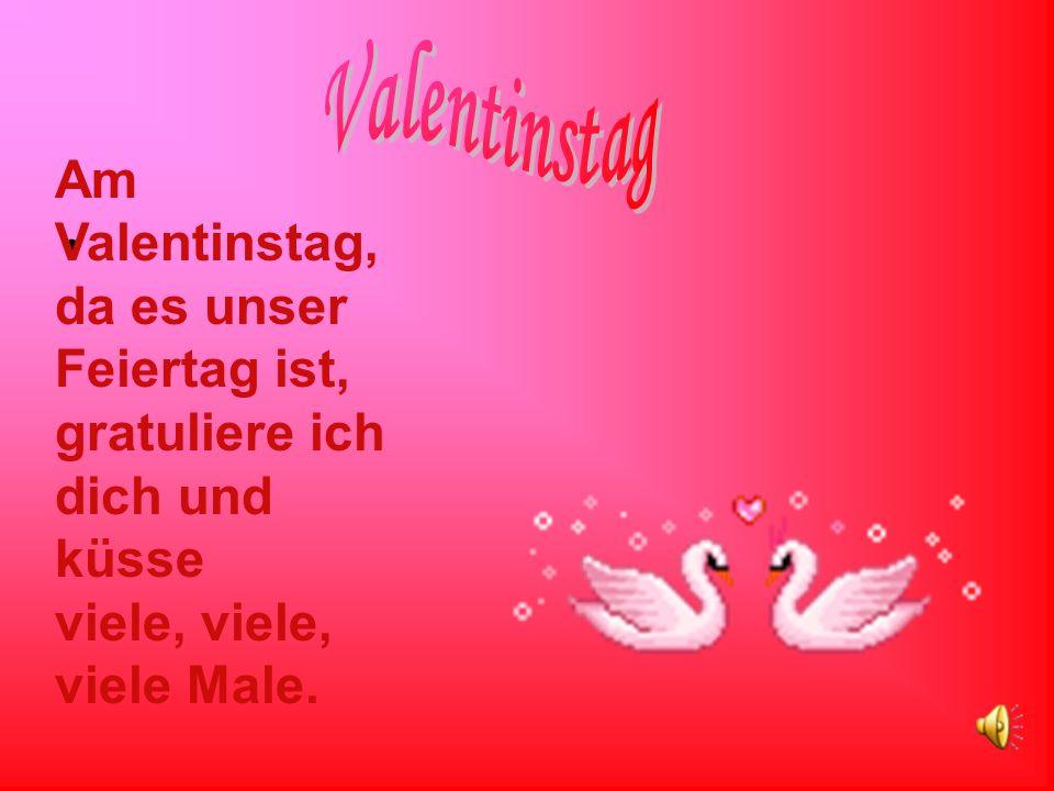 Valentinstag Am Valentinstag, da es unser Feiertag ist, gratuliere ich dich und küsse viele, viele, viele Male.