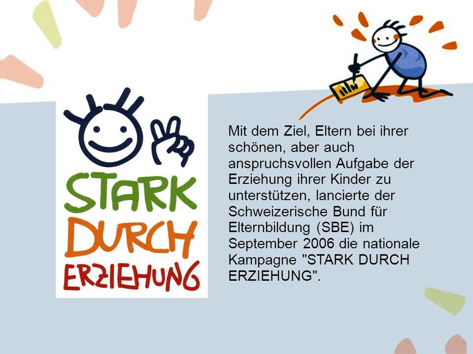 Mit dem Ziel, Eltern bei ihrer schönen, aber auch anspruchsvollen Aufgabe der Erziehung ihrer Kinder zu unterstützen, lancierte der Schweizerische Bund für Elternbildung (SBE) im September 2006 die nationale Kampagne STARK DURCH ERZIEHUNG .