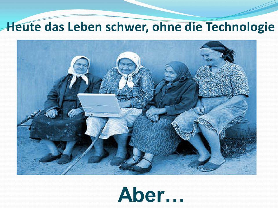 Heute das Leben schwer, ohne die Technologie