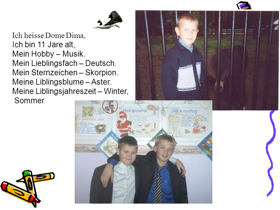 Ich heisse Dome Dima, Ich bin 11 Jare alt, Mein Hobby – Musik. Mein Liеblingsfach – Deutsch. Mein Sternzeichen – Skorpion.