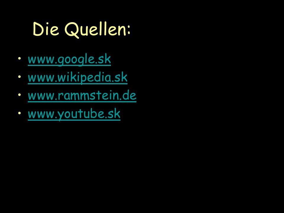 Die Quellen: www.google.sk www.wikipedia.sk www.rammstein.de