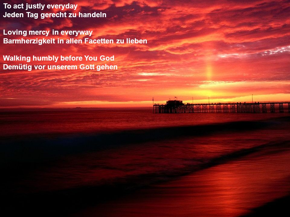 To act justly everyday Jeden Tag gerecht zu handeln. Loving mercy in everyway. Barmherzigkeit in allen Facetten zu lieben.