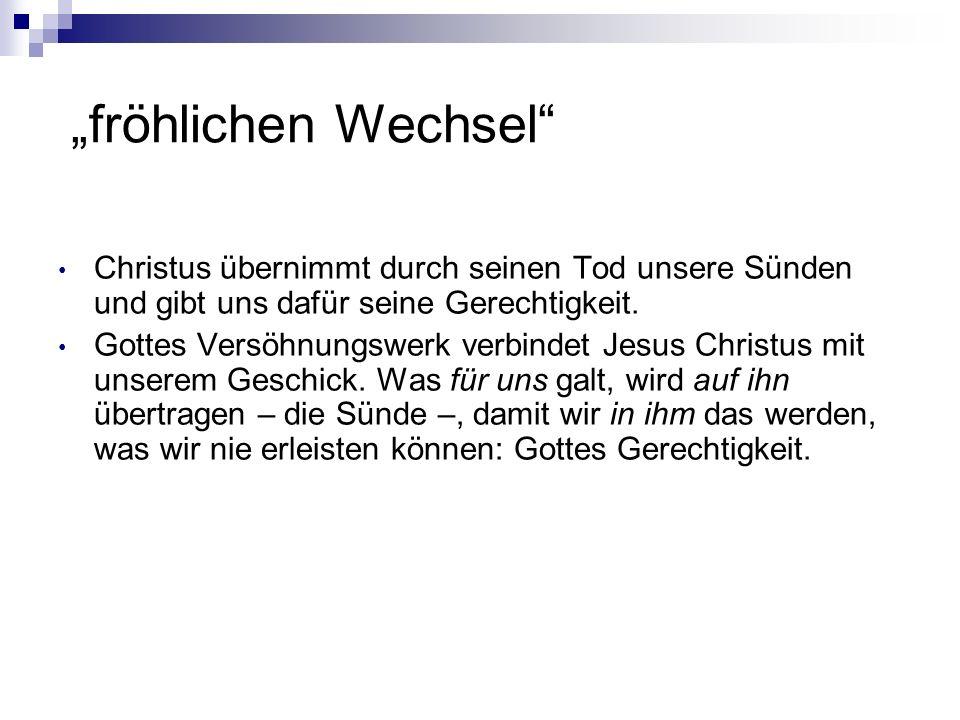 """""""fröhlichen Wechsel Christus übernimmt durch seinen Tod unsere Sünden und gibt uns dafür seine Gerechtigkeit."""