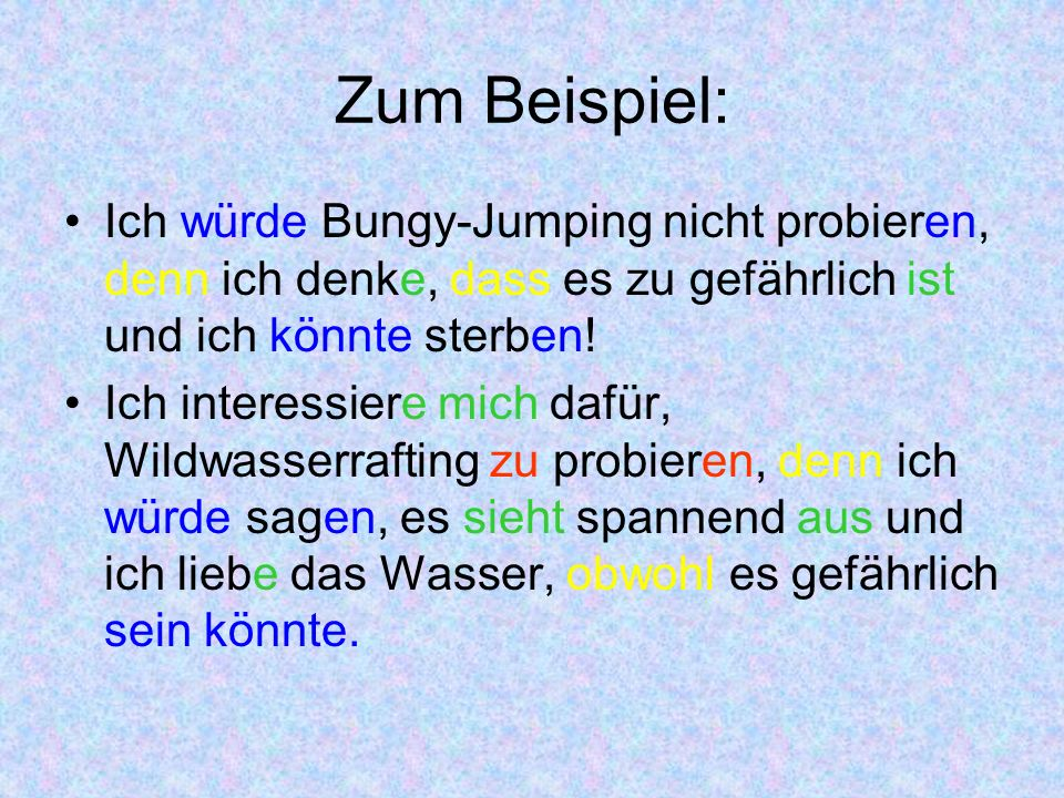 Zum Beispiel: Ich würde Bungy-Jumping nicht probieren, denn ich denke, dass es zu gefährlich ist und ich könnte sterben!