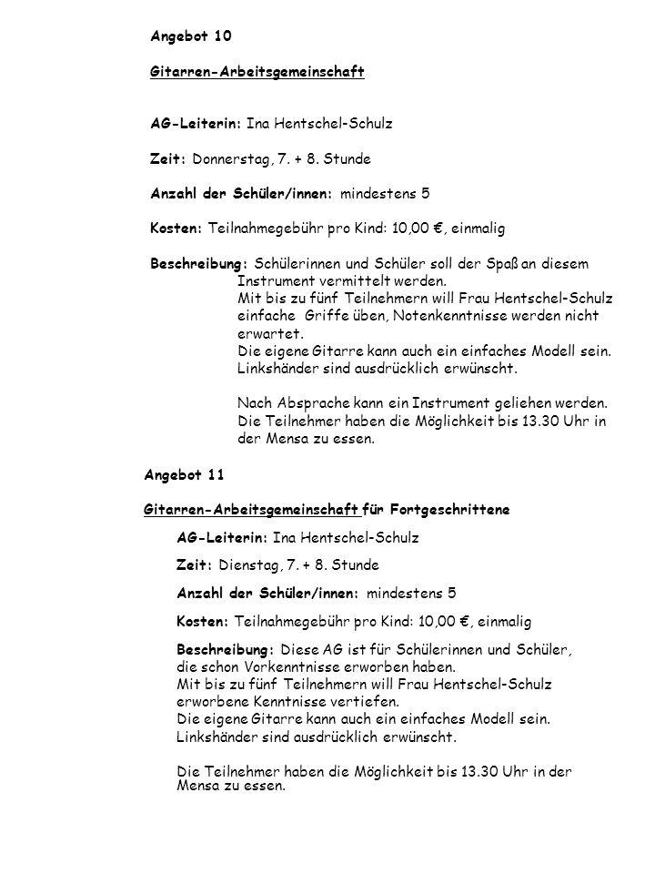 Angebot 10 Gitarren-Arbeitsgemeinschaft AG-Leiterin: Ina Hentschel-Schulz Zeit: Donnerstag, 7. + 8. Stunde Anzahl der Schüler/innen: mindestens 5 Kosten: Teilnahmegebühr pro Kind: 10,00 €, einmalig Beschreibung: Schülerinnen und Schüler soll der Spaß an diesem Instrument vermittelt werden. Mit bis zu fünf Teilnehmern will Frau Hentschel-Schulz einfache Griffe üben, Notenkenntnisse werden nicht erwartet. Die eigene Gitarre kann auch ein einfaches Modell sein. Linkshänder sind ausdrücklich erwünscht. Nach Absprache kann ein Instrument geliehen werden. Die Teilnehmer haben die Möglichkeit bis 13.30 Uhr in der Mensa zu essen.