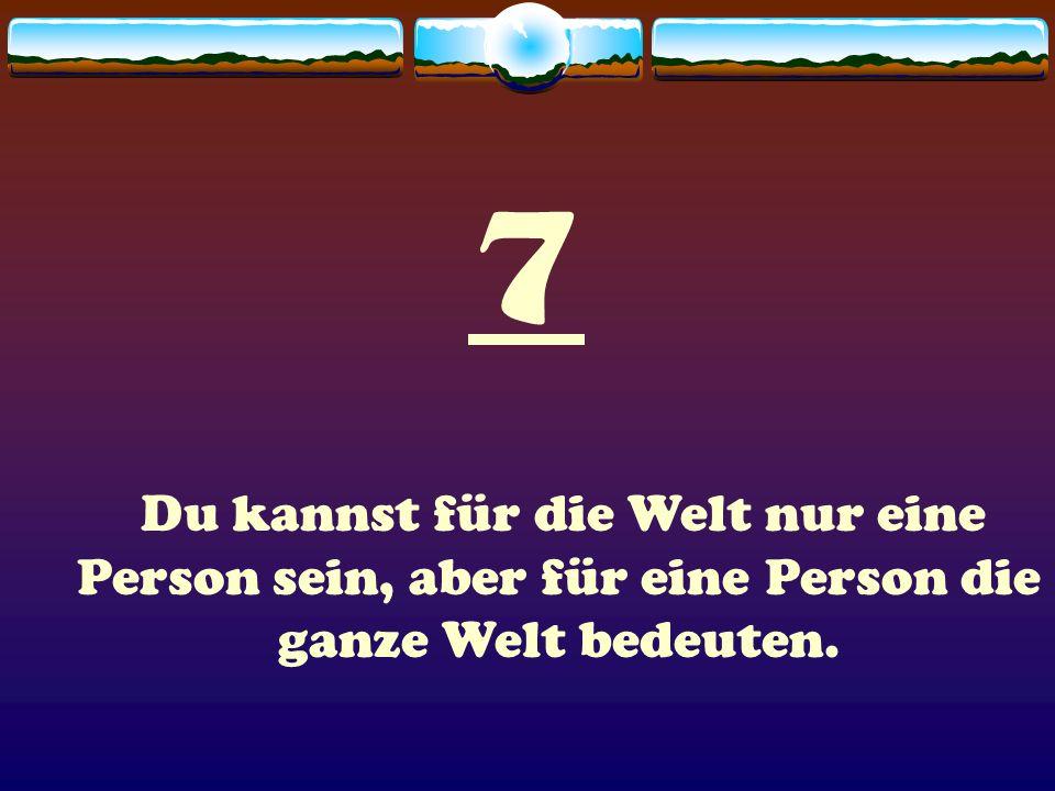 7 Du kannst für die Welt nur eine Person sein, aber für eine Person die ganze Welt bedeuten.