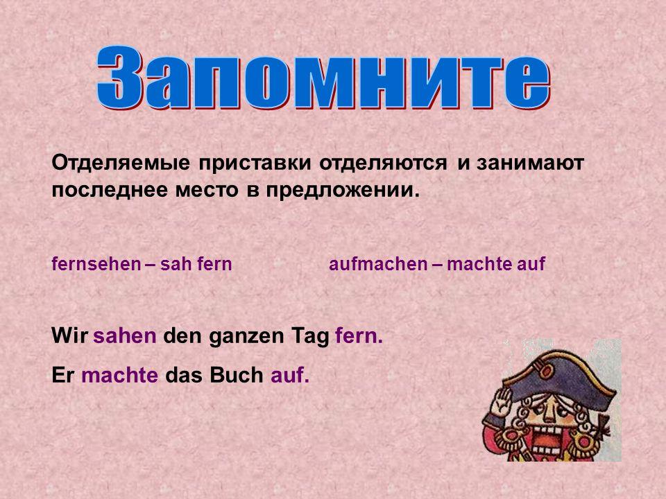 Запомните Отделяемые приставки отделяются и занимают последнее место в предложении. fernsehen – sah fern aufmachen – machte auf.