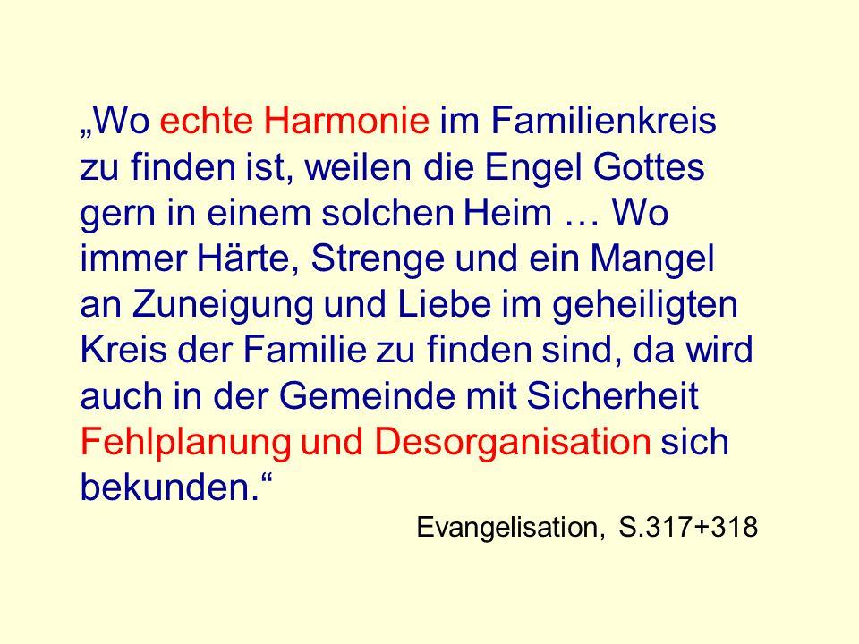 """""""Wo echte Harmonie im Familienkreis zu finden ist, weilen die Engel Gottes gern in einem solchen Heim … Wo immer Härte, Strenge und ein Mangel an Zuneigung und Liebe im geheiligten Kreis der Familie zu finden sind, da wird auch in der Gemeinde mit Sicherheit Fehlplanung und Desorganisation sich bekunden."""