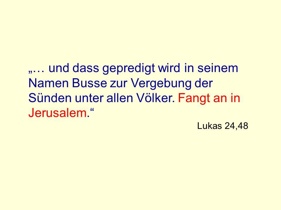 """""""… und dass gepredigt wird in seinem Namen Busse zur Vergebung der Sünden unter allen Völker. Fangt an in Jerusalem."""