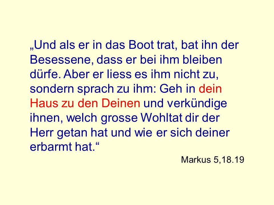 """""""Und als er in das Boot trat, bat ihn der Besessene, dass er bei ihm bleiben dürfe. Aber er liess es ihm nicht zu, sondern sprach zu ihm: Geh in dein Haus zu den Deinen und verkündige ihnen, welch grosse Wohltat dir der Herr getan hat und wie er sich deiner erbarmt hat."""