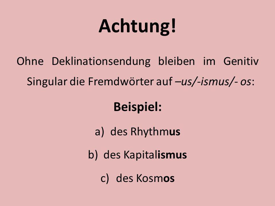 Achtung! Ohne Deklinationsendung bleiben im Genitiv Singular die Fremdwörter auf –us/-ismus/- os: Beispiel: