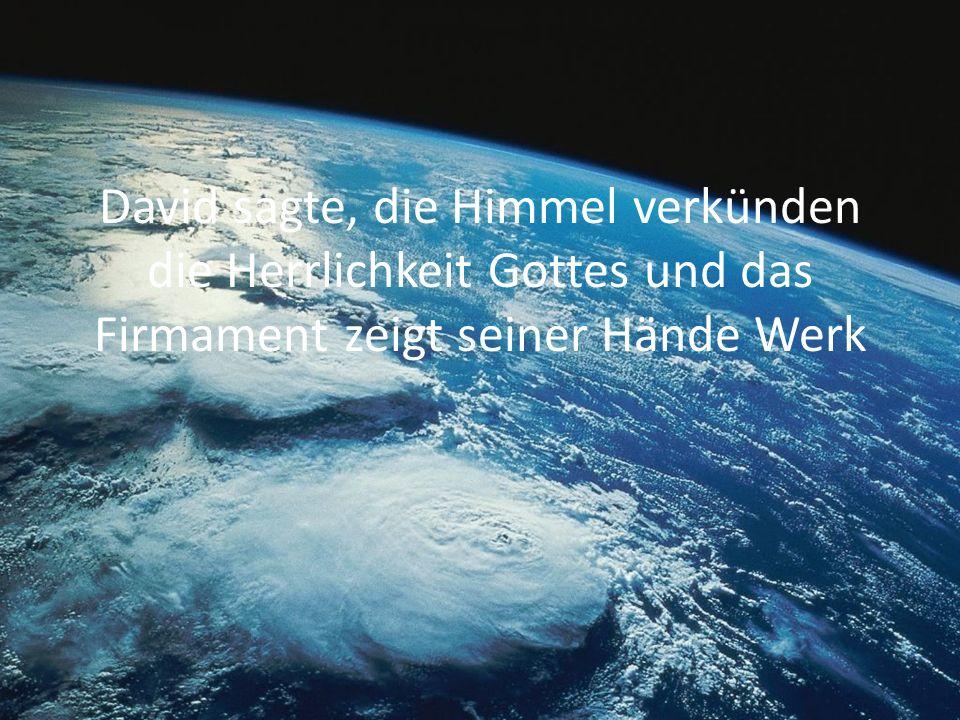 David sagte, die Himmel verkünden die Herrlichkeit Gottes und das Firmament zeigt seiner Hände Werk