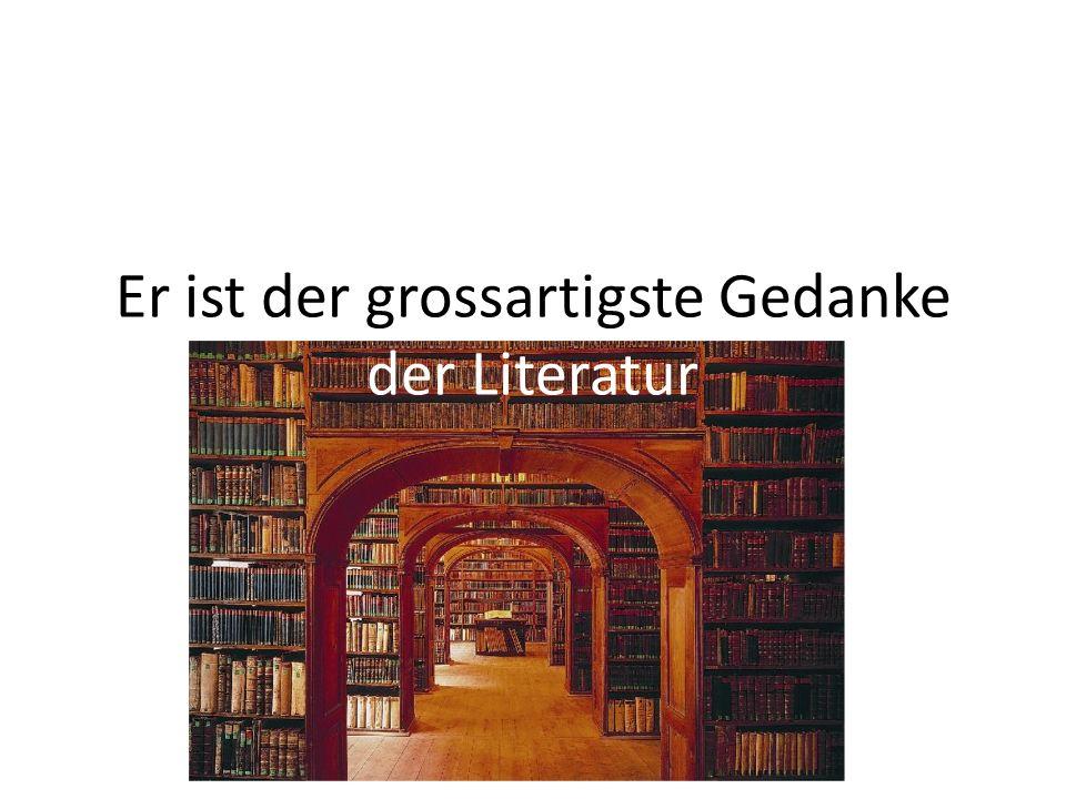 Er ist der grossartigste Gedanke der Literatur
