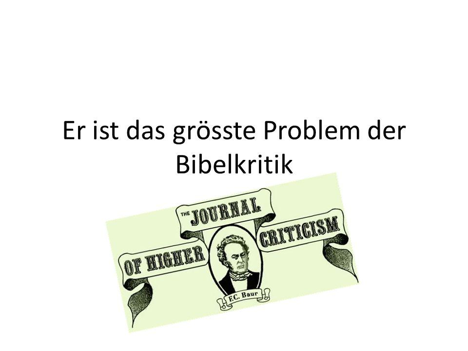 Er ist das grösste Problem der Bibelkritik