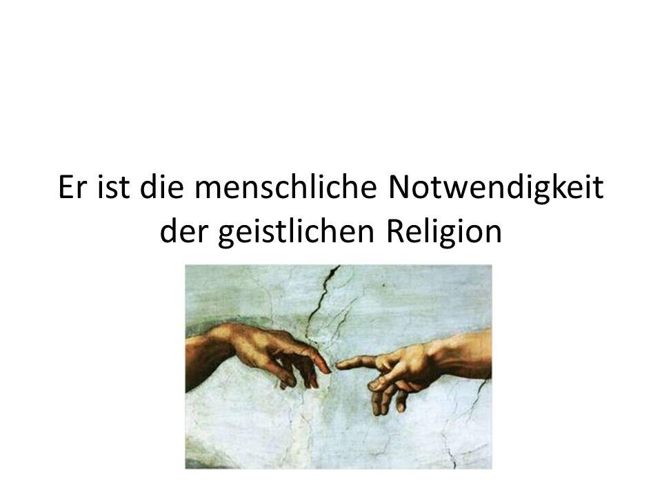 Er ist die menschliche Notwendigkeit der geistlichen Religion