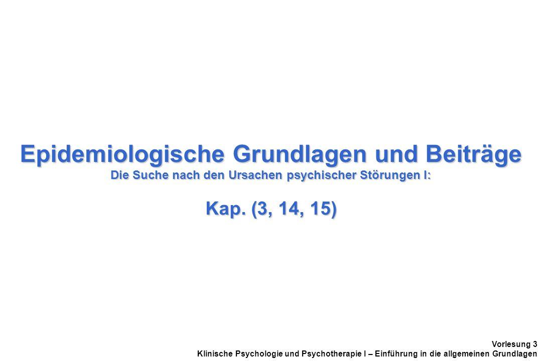 Epidemiologische Grundlagen und Beiträge Die Suche nach den Ursachen psychischer Störungen I: Kap. (3, 14, 15)