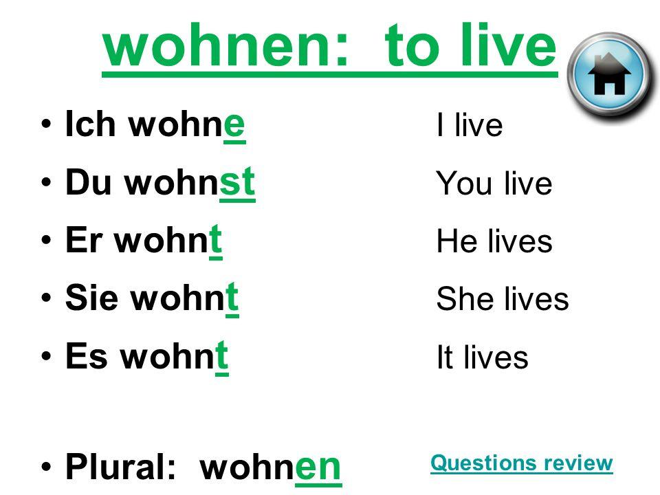 wohnen: to live Ich wohne I live Du wohnst You live Er wohnt He lives