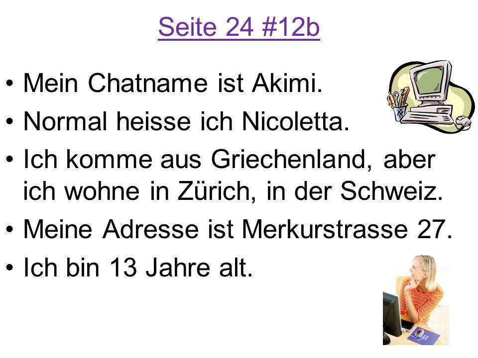 Seite 24 #12b Mein Chatname ist Akimi. Normal heisse ich Nicoletta. Ich komme aus Griechenland, aber ich wohne in Zürich, in der Schweiz.