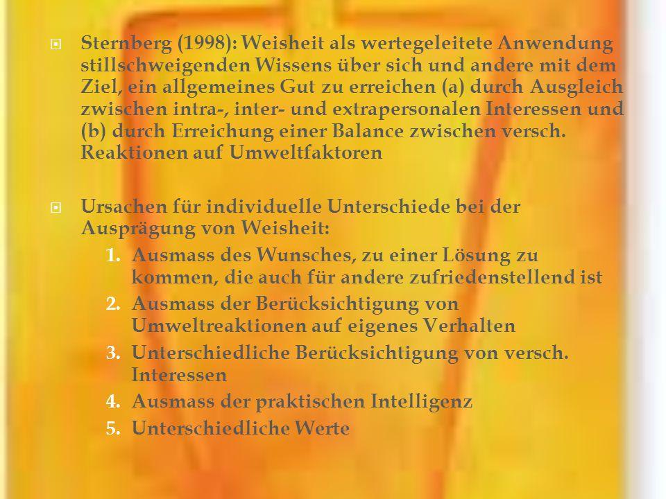 Sternberg (1998): Weisheit als wertegeleitete Anwendung stillschweigenden Wissens über sich und andere mit dem Ziel, ein allgemeines Gut zu erreichen (a) durch Ausgleich zwischen intra-, inter- und extrapersonalen Interessen und (b) durch Erreichung einer Balance zwischen versch. Reaktionen auf Umweltfaktoren