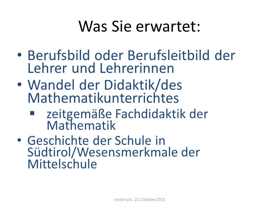 Was Sie erwartet: Berufsbild oder Berufsleitbild der Lehrer und Lehrerinnen. Wandel der Didaktik/des Mathematikunterrichtes.