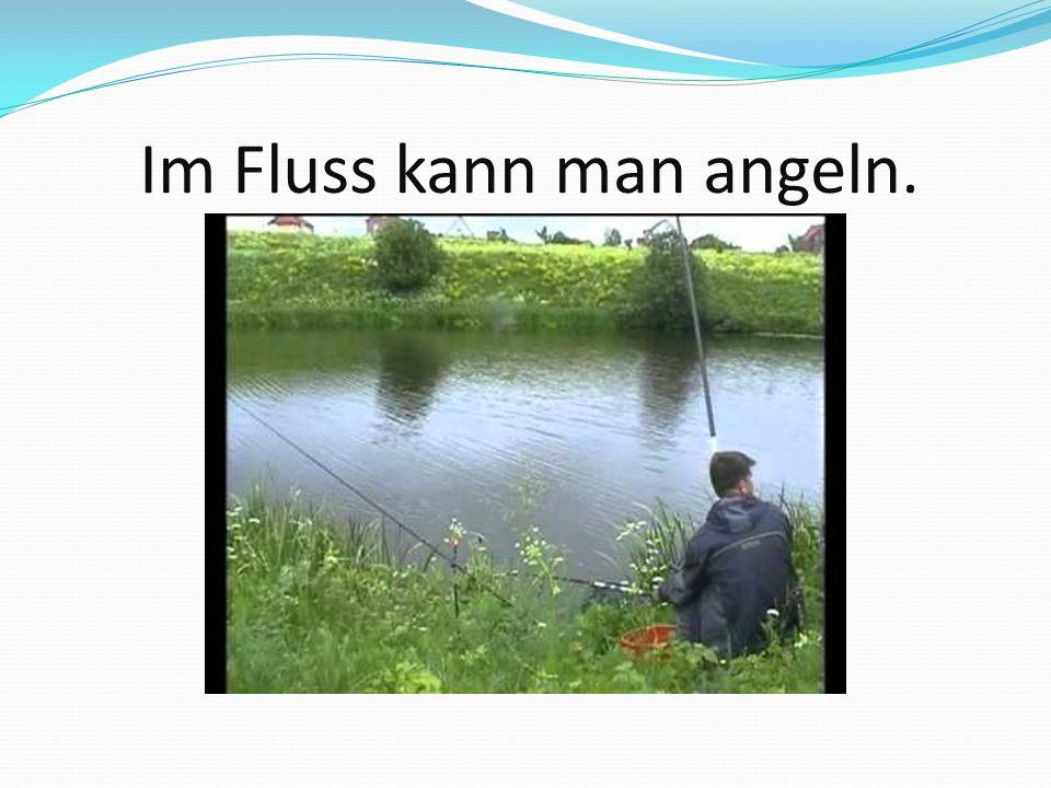 Im Fluss kann man angeln.