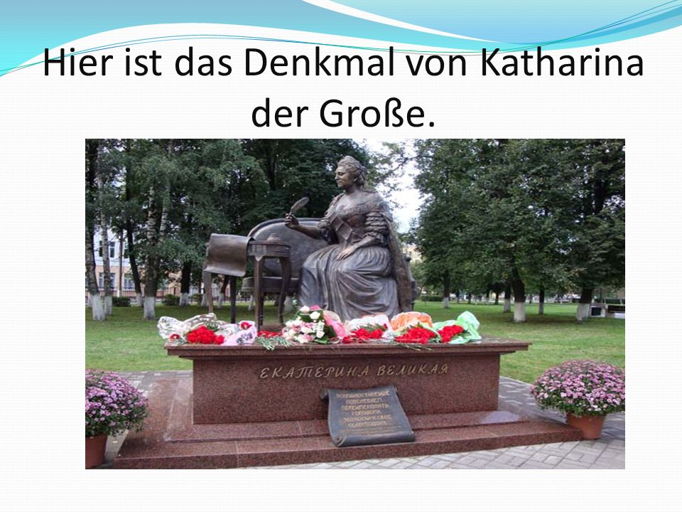 Hier ist das Denkmal von Katharina der Große.