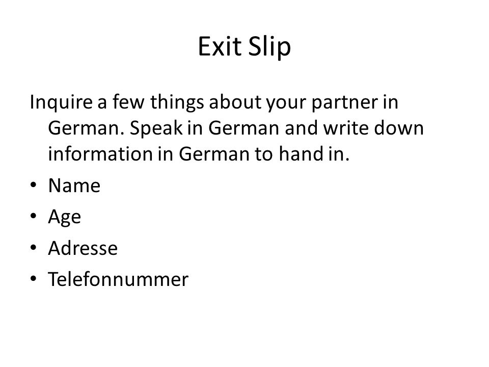 Exit Slip Inquire a few things about your partner in German. Speak in German and write down information in German to hand in.