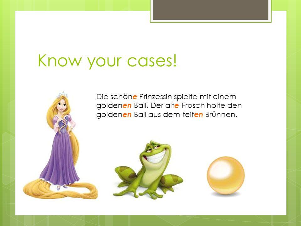 Know your cases. Die schöne Prinzessin spielte mit einem goldenen Ball.