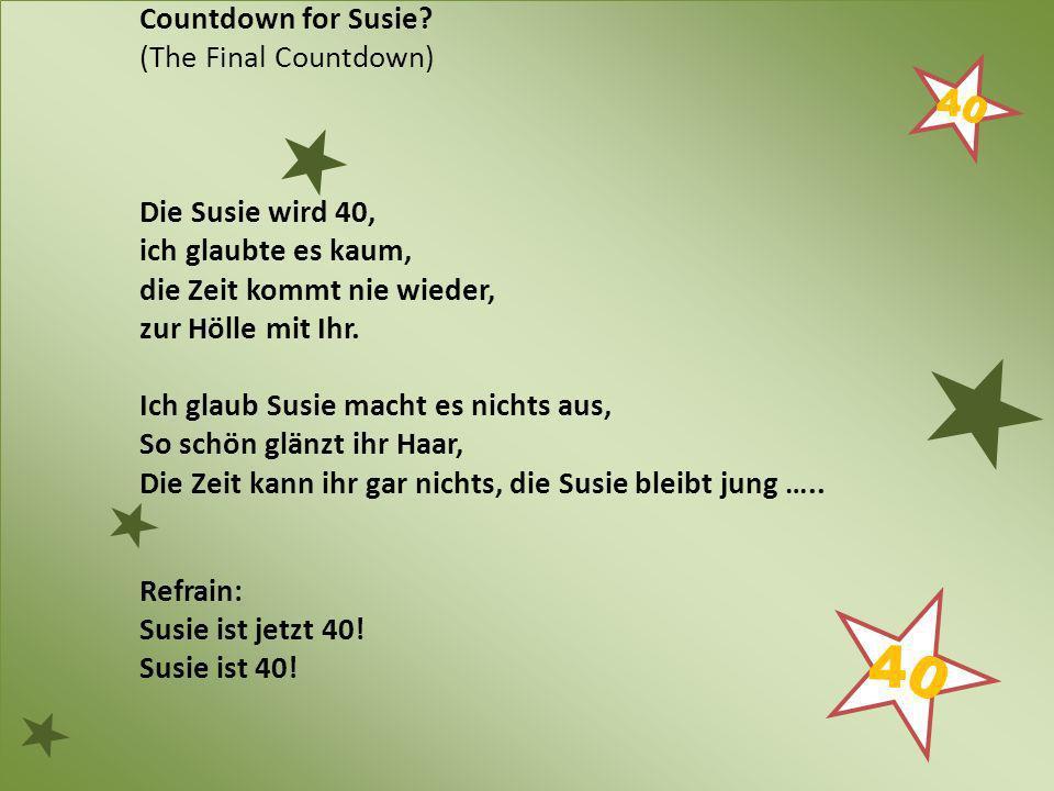 Countdown for Susie (The Final Countdown) Die Susie wird 40, ich glaubte es kaum, die Zeit kommt nie wieder,
